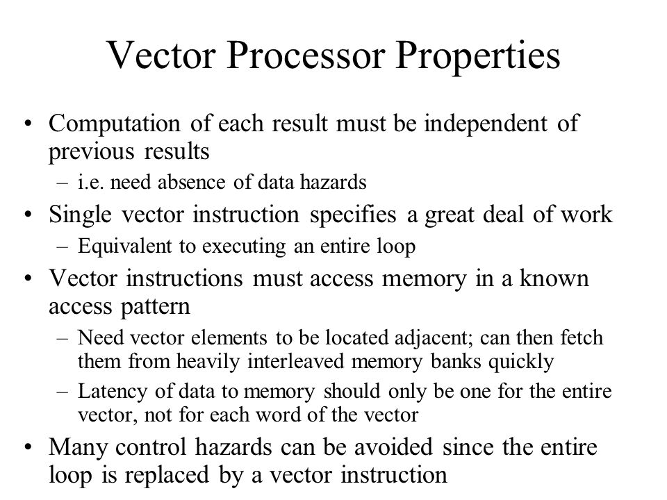 Vector Processor Properties Computation of each result must be independent of previous results –i.e. need absence of data hazards Single vector instru