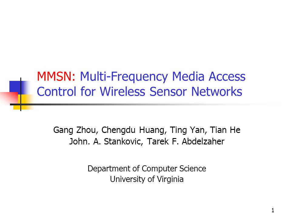 1 MMSN: Multi-Frequency Media Access Control for Wireless Sensor Networks Gang Zhou, Chengdu Huang, Ting Yan, Tian He John.