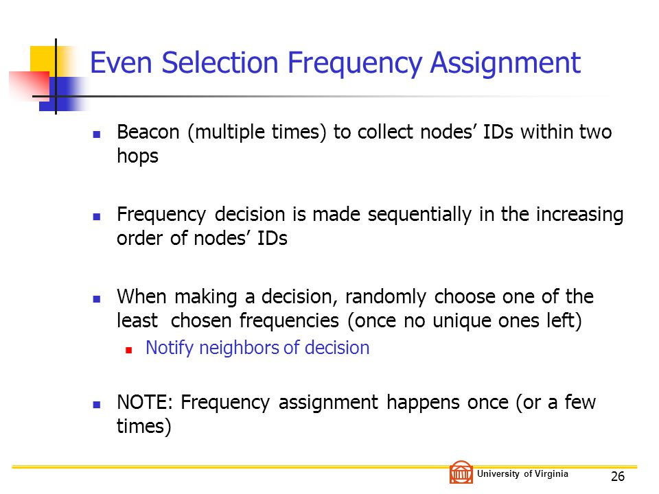 University of Virginia 26 Even Selection Frequency Assignment Beacon (multiple times) to collect nodes' IDs within two hops Frequency decision is made sequentially in the increasing order of nodes' IDs When making a decision, randomly choose one of the least chosen frequencies (once no unique ones left) Notify neighbors of decision NOTE: Frequency assignment happens once (or a few times)