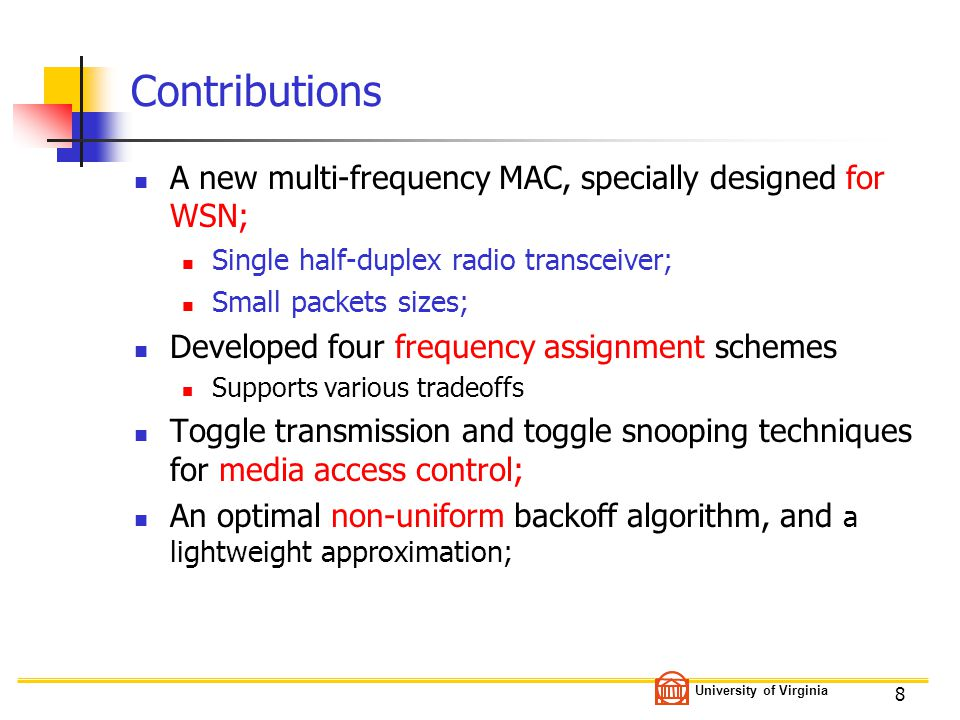 University of Virginia 8 Contributions A new multi-frequency MAC, specially designed for WSN; Single half-duplex radio transceiver; Small packets sizes; Developed four frequency assignment schemes Supports various tradeoffs Toggle transmission and toggle snooping techniques for media access control; An optimal non-uniform backoff algorithm, and a lightweight approximation;