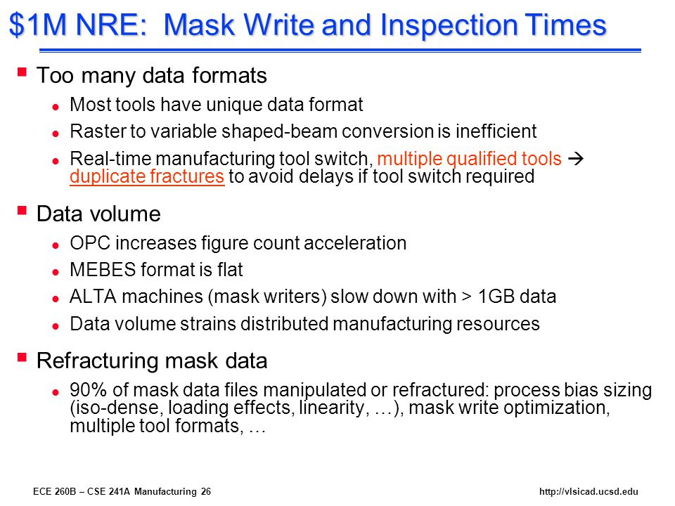ECE 260B – CSE 241A Manufacturing 26http://vlsicad.ucsd.edu $1M NRE: Mask Write and Inspection Times  Too many data formats l Most tools have unique data format l Raster to variable shaped-beam conversion is inefficient l Real-time manufacturing tool switch, multiple qualified tools  duplicate fractures to avoid delays if tool switch required  Data volume l OPC increases figure count acceleration l MEBES format is flat l ALTA machines (mask writers) slow down with > 1GB data l Data volume strains distributed manufacturing resources  Refracturing mask data l 90% of mask data files manipulated or refractured: process bias sizing (iso-dense, loading effects, linearity, …), mask write optimization, multiple tool formats, …