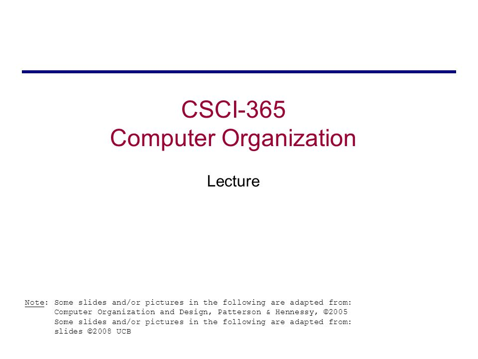 CSCI-365 Computer Organization Lecture Note: Some slides and/or pictures in the following are adapted from: Computer Organization and Design, Patterson & Hennessy, ©2005 Some slides and/or pictures in the following are adapted from: slides ©2008 UCB