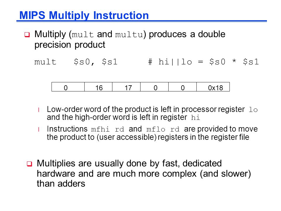  Multiply ( mult and multu ) produces a double precision product mult $s0, $s1 # hi||lo = $s0 * $s1 Low-order word of the product is left in processor register lo and the high-order word is left in register hi Instructions mfhi rd and mflo rd are provided to move the product to (user accessible) registers in the register file MIPS Multiply Instruction 0 16 17 0 0 0x18  Multiplies are usually done by fast, dedicated hardware and are much more complex (and slower) than adders