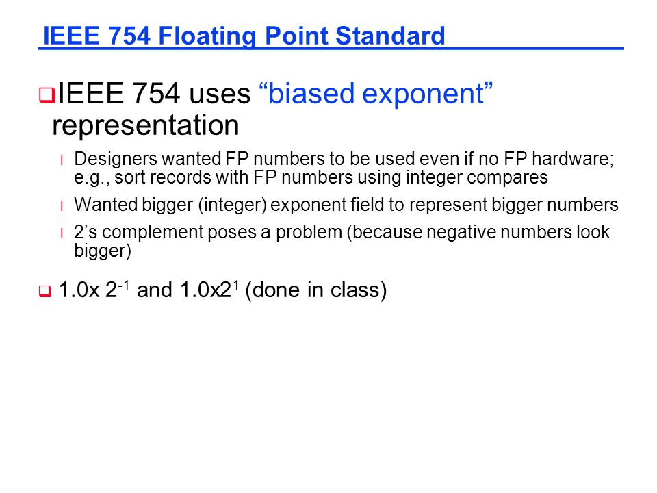  IEEE 754 uses biased exponent representation l Designers wanted FP numbers to be used even if no FP hardware; e.g., sort records with FP numbers using integer compares l Wanted bigger (integer) exponent field to represent bigger numbers l 2's complement poses a problem (because negative numbers look bigger)  1.0x 2 -1 and 1.0x2 1 (done in class) IEEE 754 Floating Point Standard