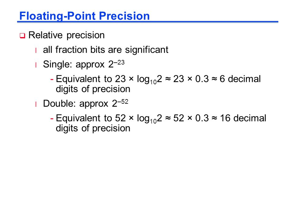 Floating-Point Precision  Relative precision l all fraction bits are significant l Single: approx 2 –23 -Equivalent to 23 × log 10 2 ≈ 23 × 0.3 ≈ 6 decimal digits of precision l Double: approx 2 –52 -Equivalent to 52 × log 10 2 ≈ 52 × 0.3 ≈ 16 decimal digits of precision