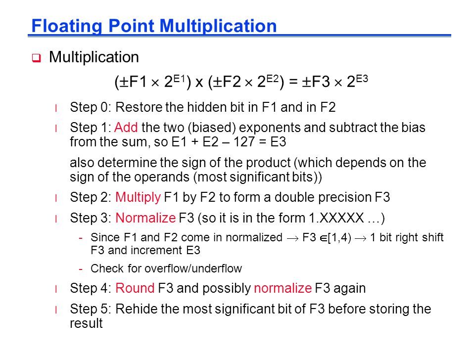 Floating Point Multiplication  Multiplication (  F1  2 E1 ) x (  F2  2 E2 ) =  F3  2 E3 l Step 0: Restore the hidden bit in F1 and in F2 l Step 1: Add the two (biased) exponents and subtract the bias from the sum, so E1 + E2 – 127 = E3 also determine the sign of the product (which depends on the sign of the operands (most significant bits)) l Step 2: Multiply F1 by F2 to form a double precision F3 l Step 3: Normalize F3 (so it is in the form 1.XXXXX …) -Since F1 and F2 come in normalized  F3  [1,4)  1 bit right shift F3 and increment E3 -Check for overflow/underflow l Step 4: Round F3 and possibly normalize F3 again l Step 5: Rehide the most significant bit of F3 before storing the result
