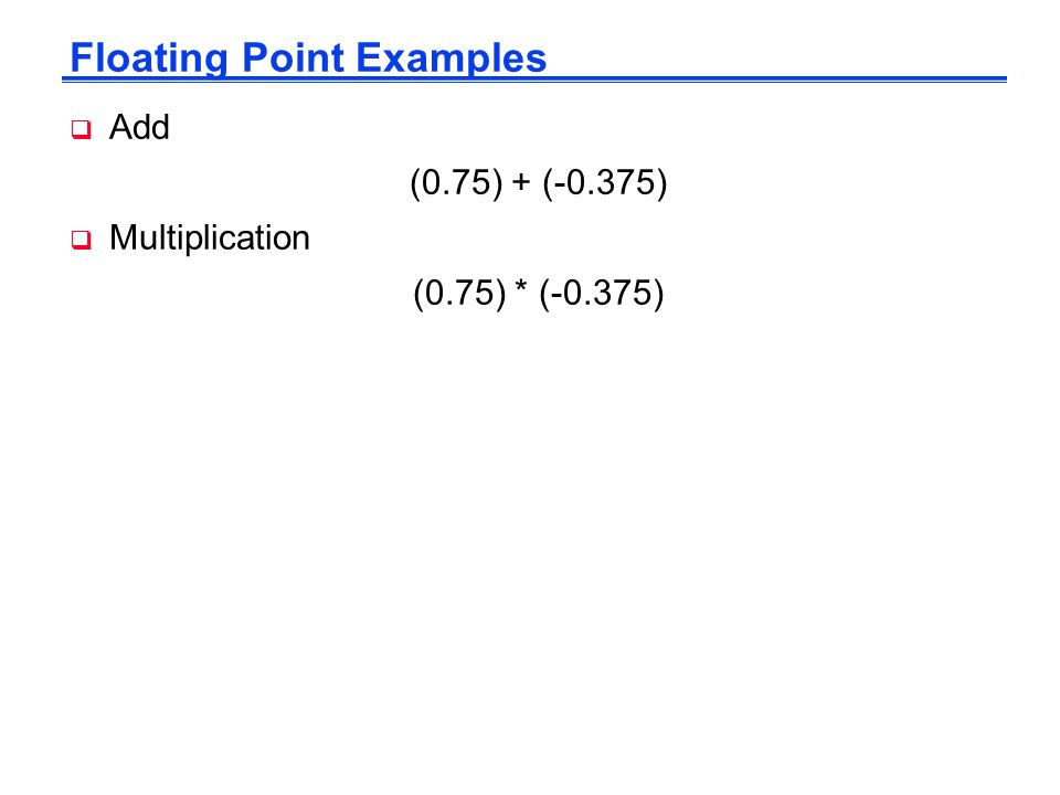 Floating Point Examples  Add (0.75) + (-0.375)  Multiplication (0.75) * (-0.375)