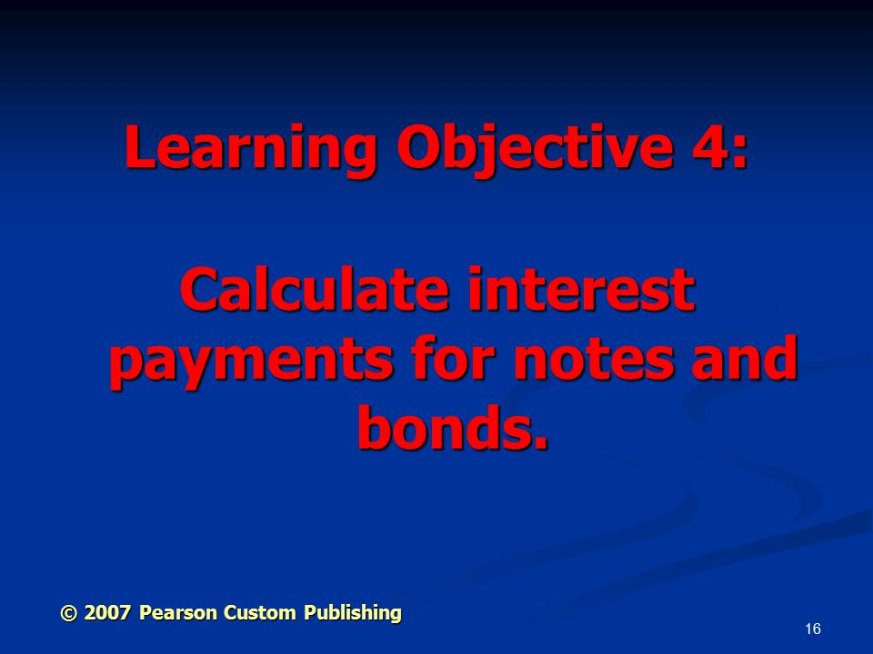 16 Learning Objective 4: Calculate interest payments for notes and bonds.