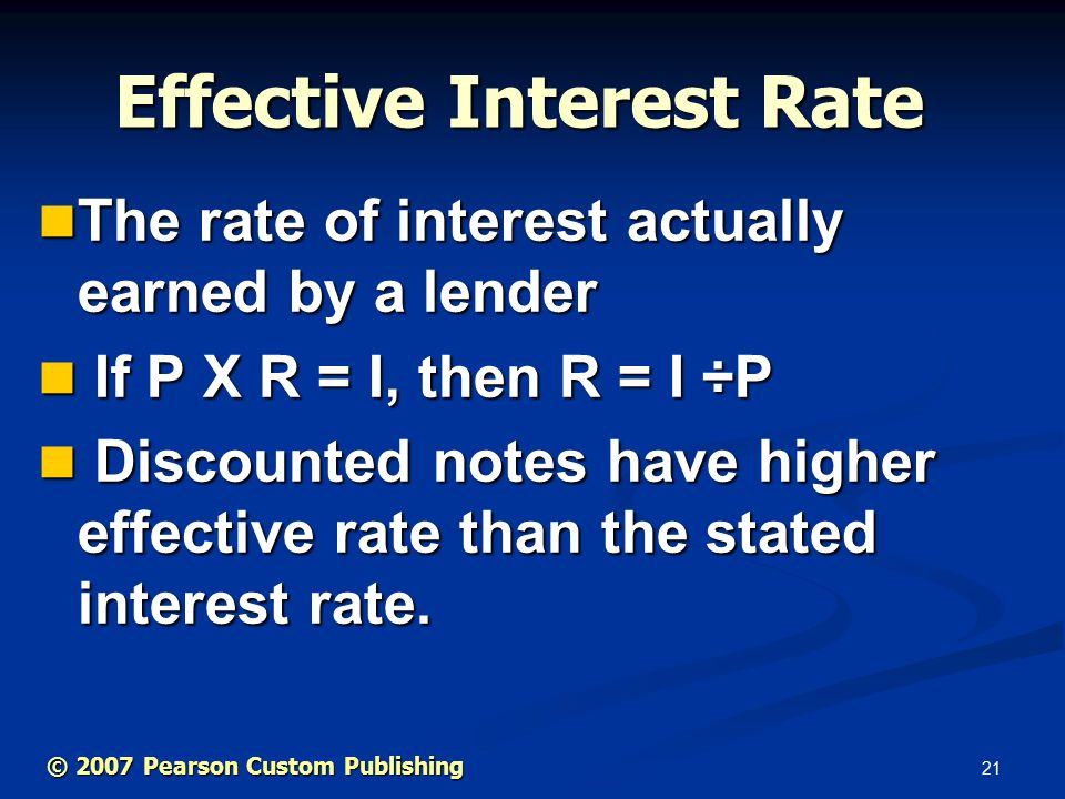 21 The rate of interest actually earned by a lender The rate of interest actually earned by a lender If P X R = I, then R = I ÷P If P X R = I, then R = I ÷P Discounted notes have higher effective rate than the stated interest rate.