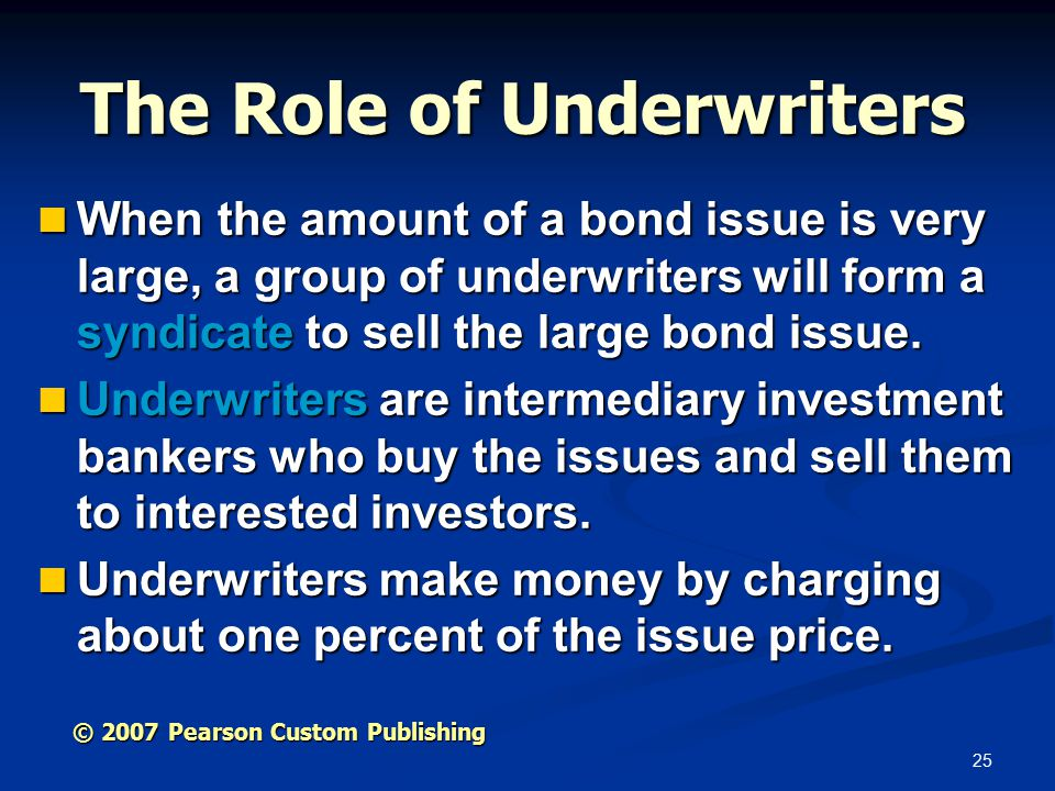 25 The Role of Underwriters When the amount of a bond issue is very large, a group of underwriters will form a syndicate to sell the large bond issue.
