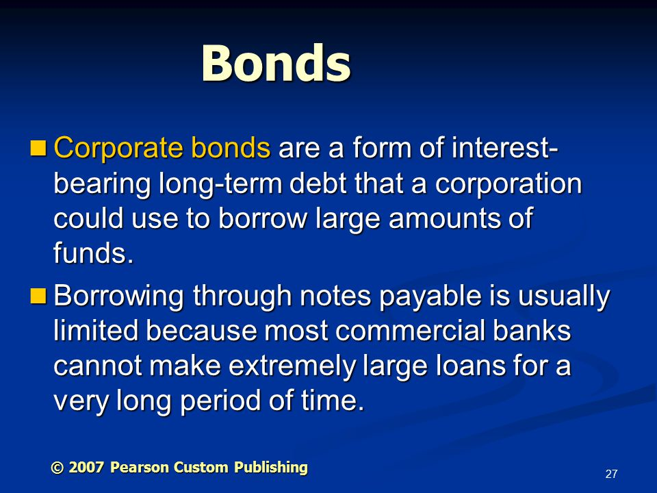 27 Bonds Corporate bonds are a form of interest- bearing long-term debt that a corporation could use to borrow large amounts of funds.