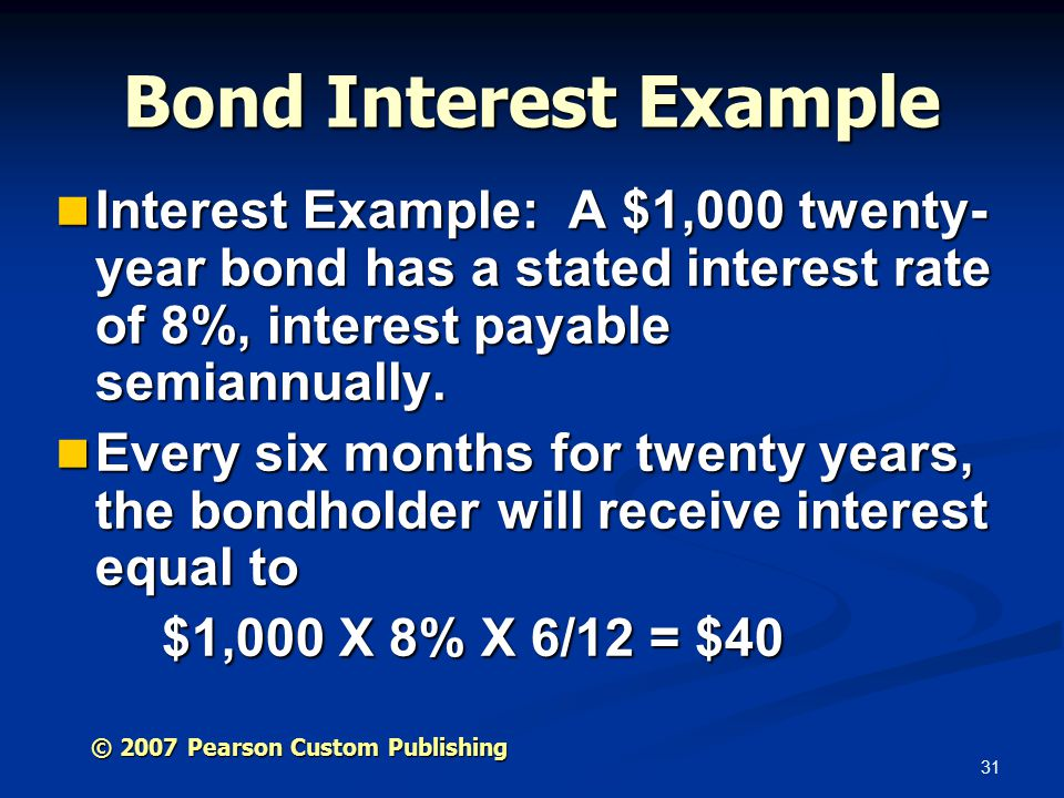 31 Bond Interest Example Interest Example: A $1,000 twenty- year bond has a stated interest rate of 8%, interest payable semiannually.