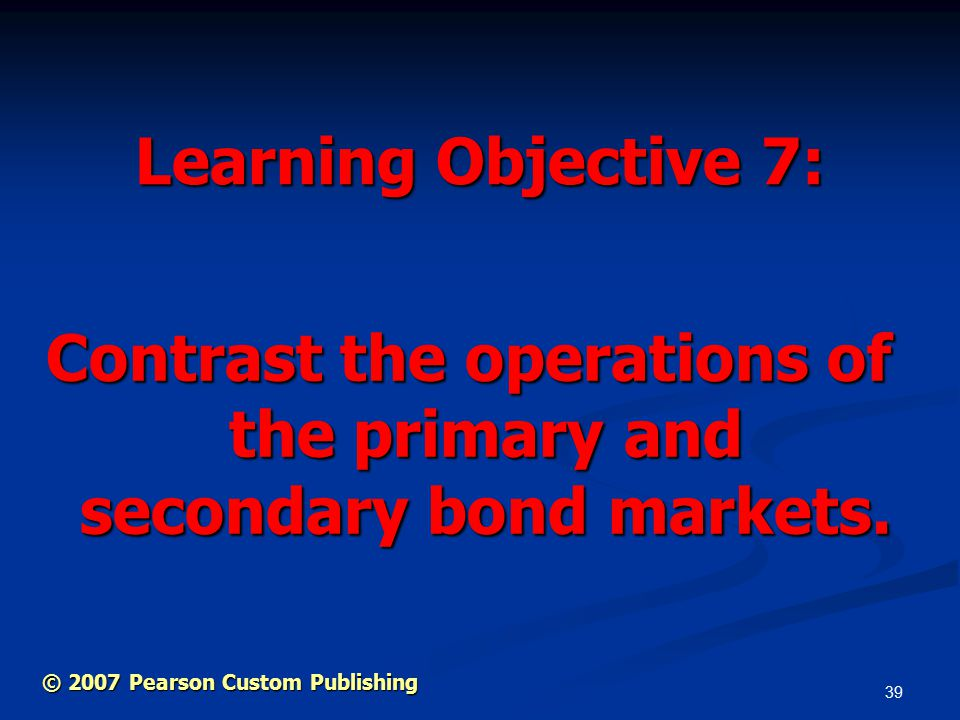 39 Learning Objective 7: Contrast the operations of the primary and secondary bond markets.