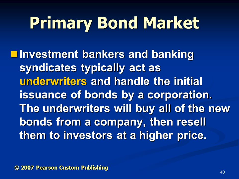 40 Primary Bond Market Investment bankers and banking syndicates typically act as underwriters and handle the initial issuance of bonds by a corporation.