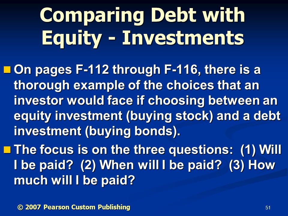 51 Comparing Debt with Equity - Investments On pages F-112 through F-116, there is a thorough example of the choices that an investor would face if choosing between an equity investment (buying stock) and a debt investment (buying bonds).