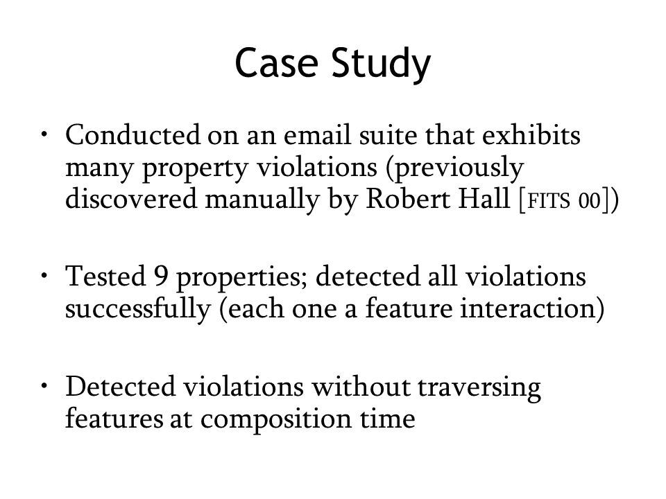 Case Study Conducted on an email suite that exhibits many property violations (previously discovered manually by Robert Hall [ FITS 00 ]) Tested 9 properties; detected all violations successfully (each one a feature interaction) Detected violations without traversing features at composition time