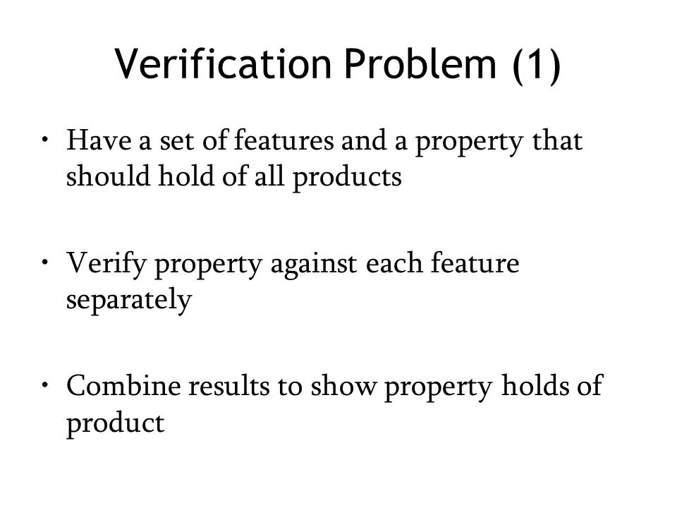 Verification Problem (1) Have a set of features and a property that should hold of all products Verify property against each feature separately Combine results to show property holds of product