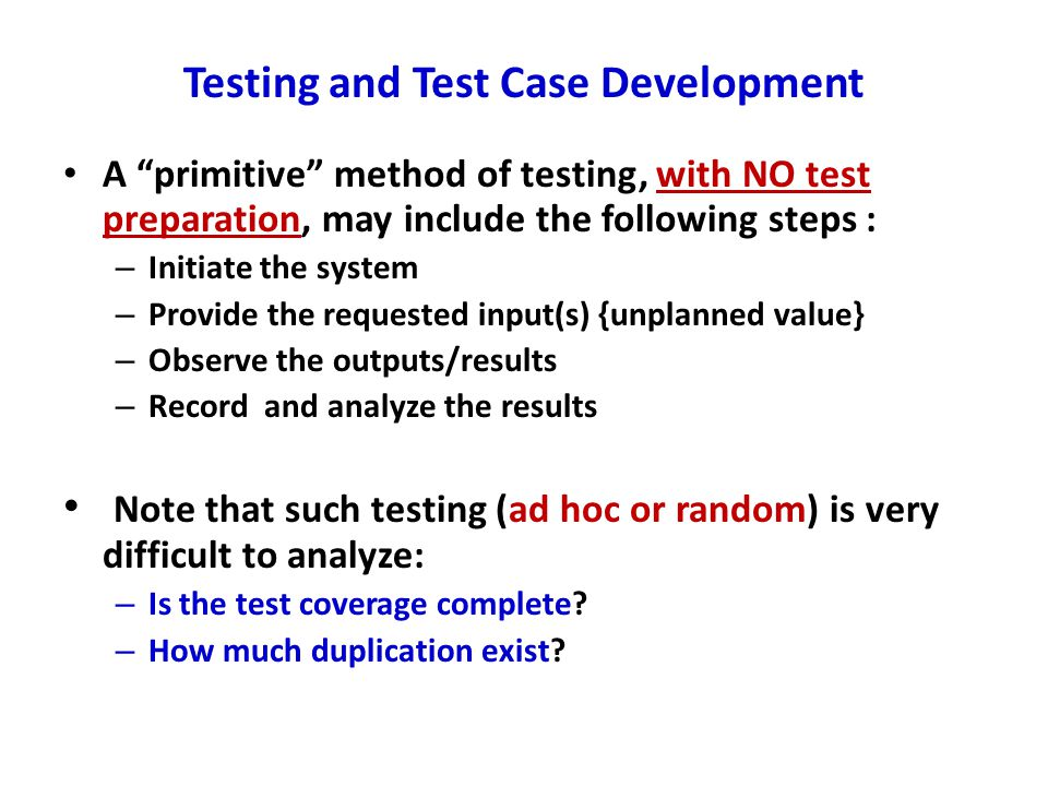 Testing and Test Case Development A primitive method of testing, with NO test preparation, may include the following steps : – Initiate the system – Provide the requested input(s) {unplanned value} – Observe the outputs/results – Record and analyze the results Note that such testing (ad hoc or random) is very difficult to analyze: – Is the test coverage complete.