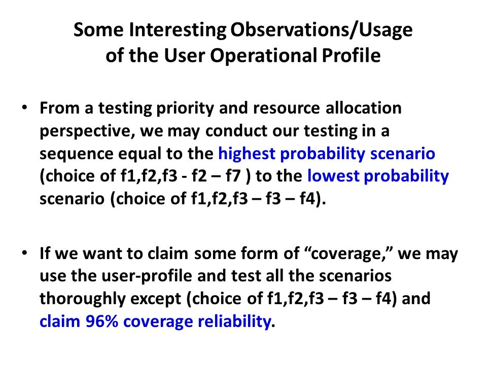 Some Interesting Observations/Usage of the User Operational Profile From a testing priority and resource allocation perspective, we may conduct our testing in a sequence equal to the highest probability scenario (choice of f1,f2,f3 - f2 – f7 ) to the lowest probability scenario (choice of f1,f2,f3 – f3 – f4).