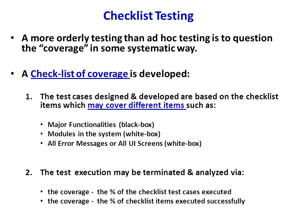 Checklist Testing A more orderly testing than ad hoc testing is to question the coverage in some systematic way.