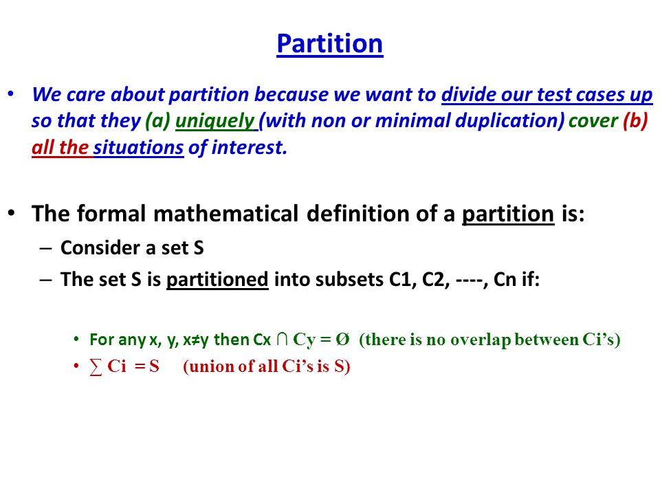 Partition We care about partition because we want to divide our test cases up so that they (a) uniquely (with non or minimal duplication) cover (b) all the situations of interest.