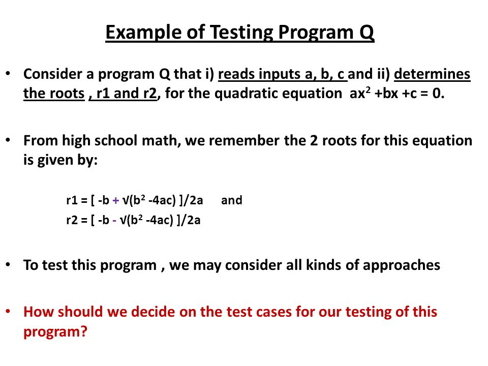 Example of Testing Program Q Consider a program Q that i) reads inputs a, b, c and ii) determines the roots, r1 and r2, for the quadratic equation ax 2 +bx +c = 0.