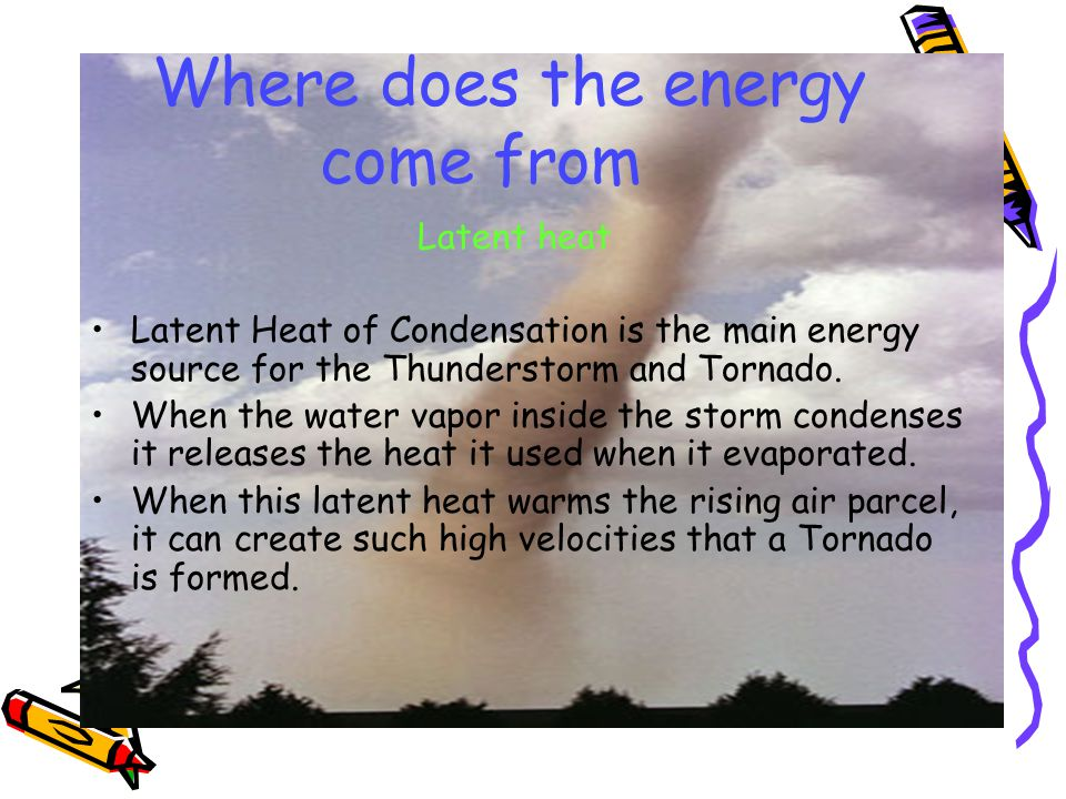 Where does the energy come from Latent heat Latent Heat of Condensation is the main energy source for the Thunderstorm and Tornado.