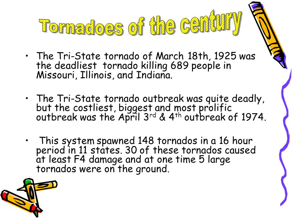 The Tri-State tornado of March 18th, 1925 was the deadliest tornado killing 689 people in Missouri, Illinois, and Indiana.