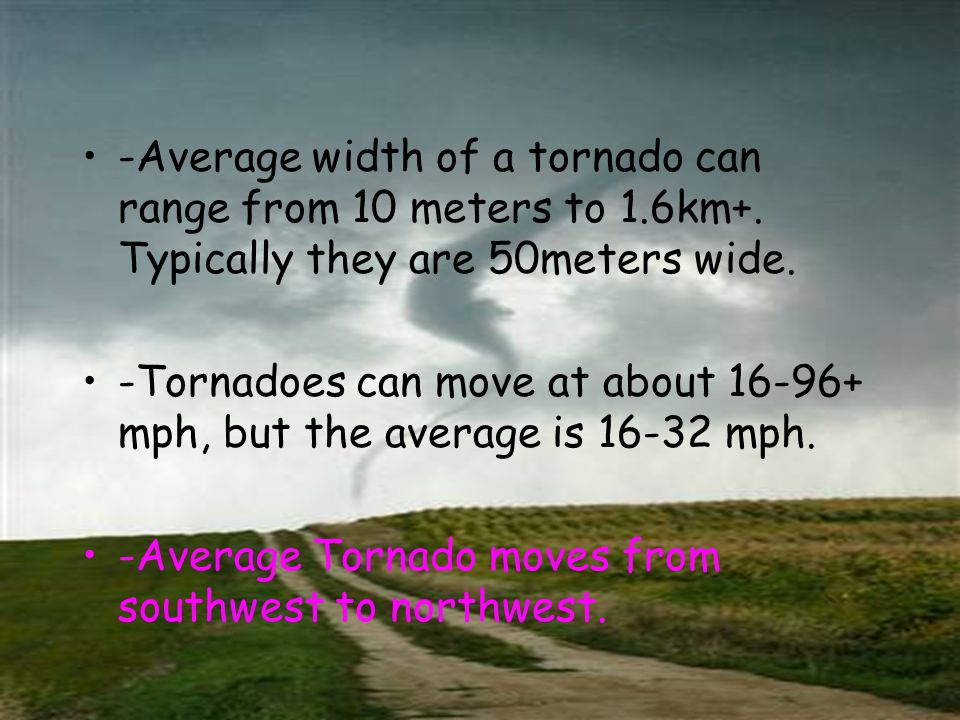 -Average width of a tornado can range from 10 meters to 1.6km+.