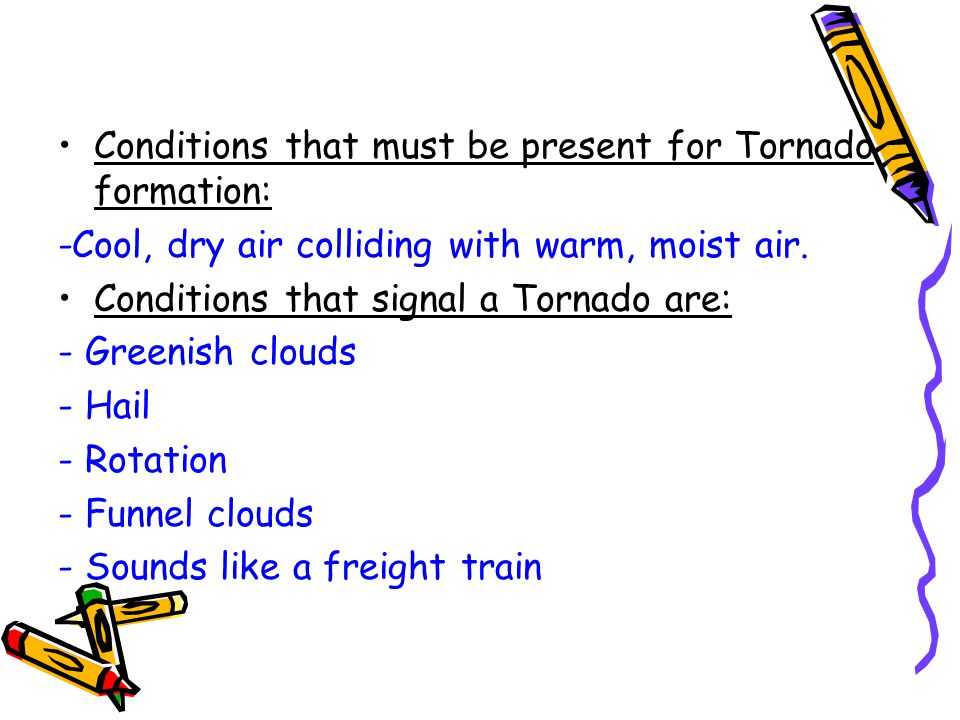 Conditions that must be present for Tornado formation: -Cool, dry air colliding with warm, moist air.