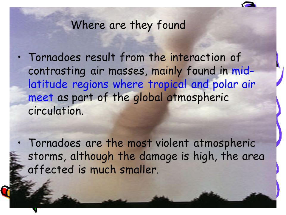 Where are they found Tornadoes result from the interaction of contrasting air masses, mainly found in mid- latitude regions where tropical and polar air meet as part of the global atmospheric circulation.