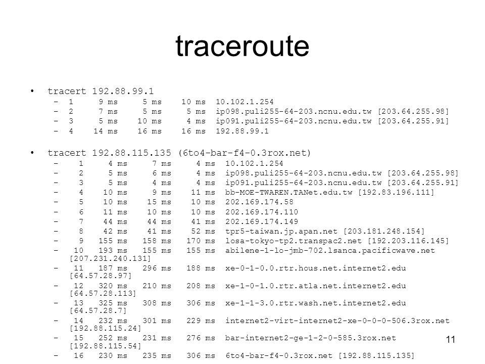 11 traceroute tracert 192.88.99.1 –1 9 ms 5 ms 10 ms 10.102.1.254 –2 7 ms 5 ms 5 ms ip098.puli255-64-203.ncnu.edu.tw [203.64.255.98] –3 5 ms 10 ms 4 ms ip091.puli255-64-203.ncnu.edu.tw [203.64.255.91] –4 14 ms 16 ms 16 ms 192.88.99.1 tracert 192.88.115.135 (6to4-bar-f4-0.3rox.net) – 1 4 ms 7 ms 4 ms 10.102.1.254 – 2 5 ms 6 ms 4 ms ip098.puli255-64-203.ncnu.edu.tw [203.64.255.98] – 3 5 ms 4 ms 4 ms ip091.puli255-64-203.ncnu.edu.tw [203.64.255.91] – 4 10 ms 9 ms 11 ms bb-MOE-TWAREN.TANet.edu.tw [192.83.196.111] – 5 10 ms 15 ms 10 ms 202.169.174.58 – 6 11 ms 10 ms 10 ms 202.169.174.110 – 7 44 ms 44 ms 41 ms 202.169.174.149 – 8 42 ms 41 ms 52 ms tpr5-taiwan.jp.apan.net [203.181.248.154] – 9 155 ms 158 ms 170 ms losa-tokyo-tp2.transpac2.net [192.203.116.145] – 10 193 ms 155 ms 155 ms abilene-1-lo-jmb-702.lsanca.pacificwave.net [207.231.240.131] – 11 187 ms 296 ms 188 ms xe-0-1-0.0.rtr.hous.net.internet2.edu [64.57.28.97] – 12 320 ms 210 ms 208 ms xe-1-0-1.0.rtr.atla.net.internet2.edu [64.57.28.113] – 13 325 ms 308 ms 306 ms xe-1-1-3.0.rtr.wash.net.internet2.edu [64.57.28.7] – 14 232 ms 301 ms 229 ms internet2-virt-internet2-xe-0-0-0-506.3rox.net [192.88.115.24] – 15 252 ms 231 ms 276 ms bar-internet2-ge-1-2-0-585.3rox.net [192.88.115.54] – 16 230 ms 235 ms 306 ms 6to4-bar-f4-0.3rox.net [192.88.115.135]
