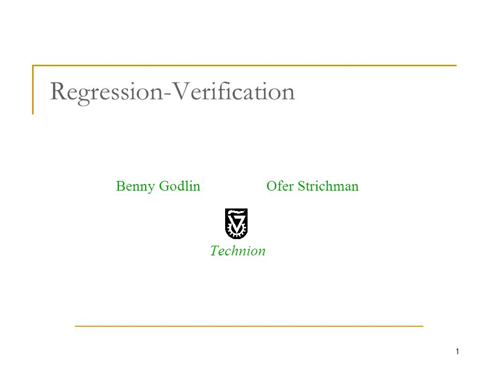 1 Regression-Verification Benny Godlin Ofer Strichman Technion