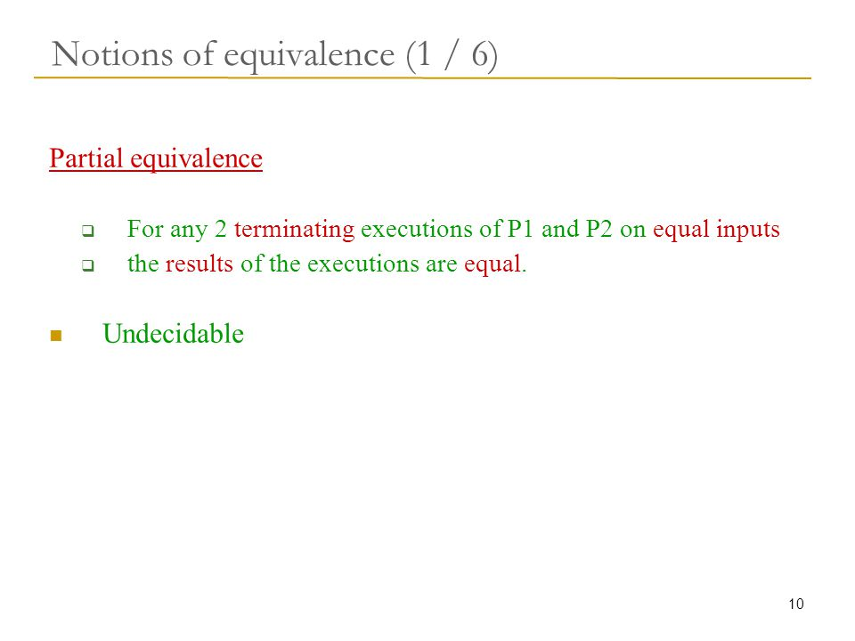 10 Notions of equivalence (1 / 6) Partial equivalence  For any 2 terminating executions of P1 and P2 on equal inputs  the results of the executions are equal.