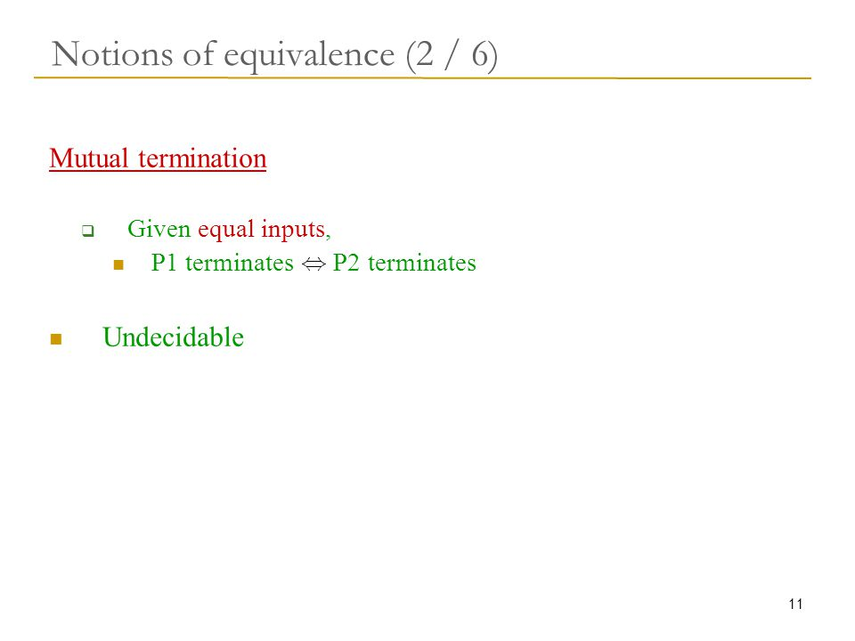 11 Notions of equivalence (2 / 6) Mutual termination  Given equal inputs, P1 terminates, P2 terminates Undecidable