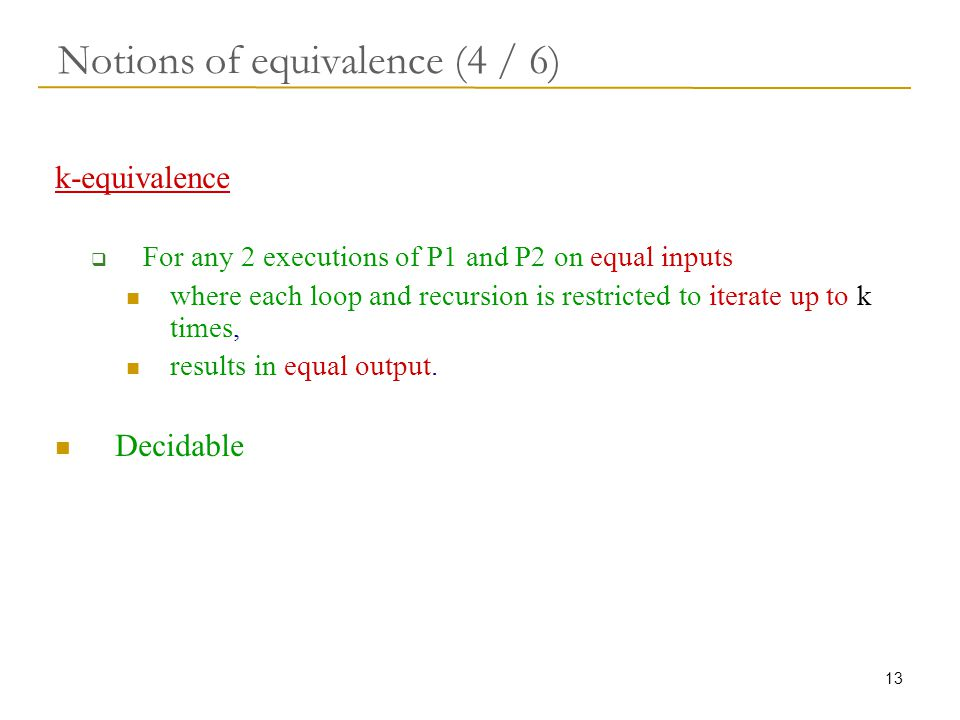 13 Notions of equivalence (4 / 6) k-equivalence  For any 2 executions of P1 and P2 on equal inputs where each loop and recursion is restricted to iterate up to k times, results in equal output.