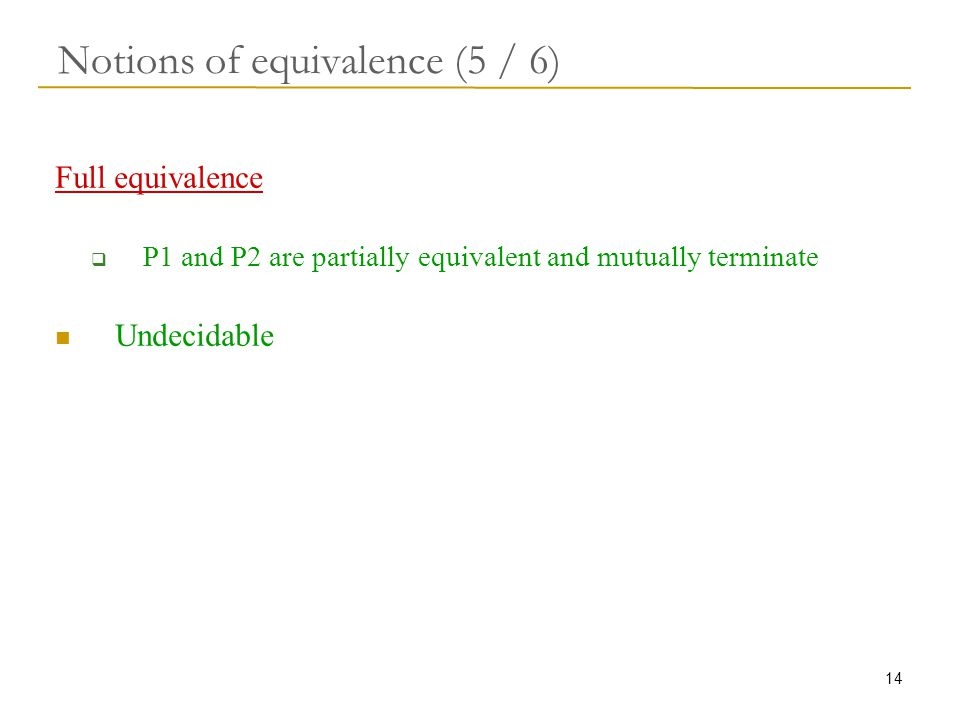 14 Notions of equivalence (5 / 6) Full equivalence  P1 and P2 are partially equivalent and mutually terminate Undecidable