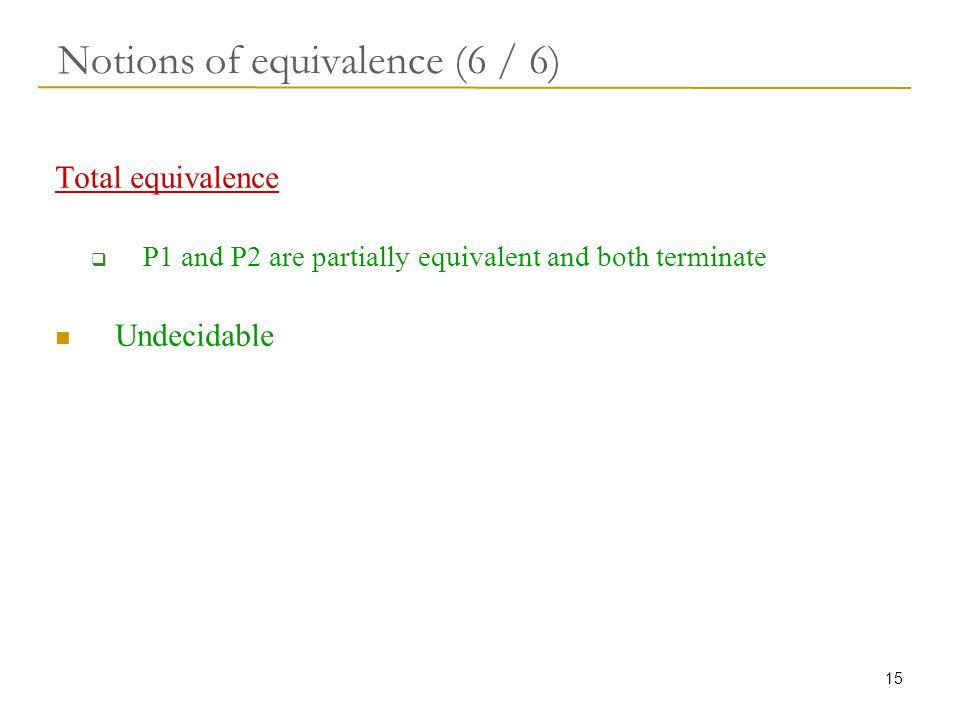 15 Notions of equivalence (6 / 6) Total equivalence  P1 and P2 are partially equivalent and both terminate Undecidable