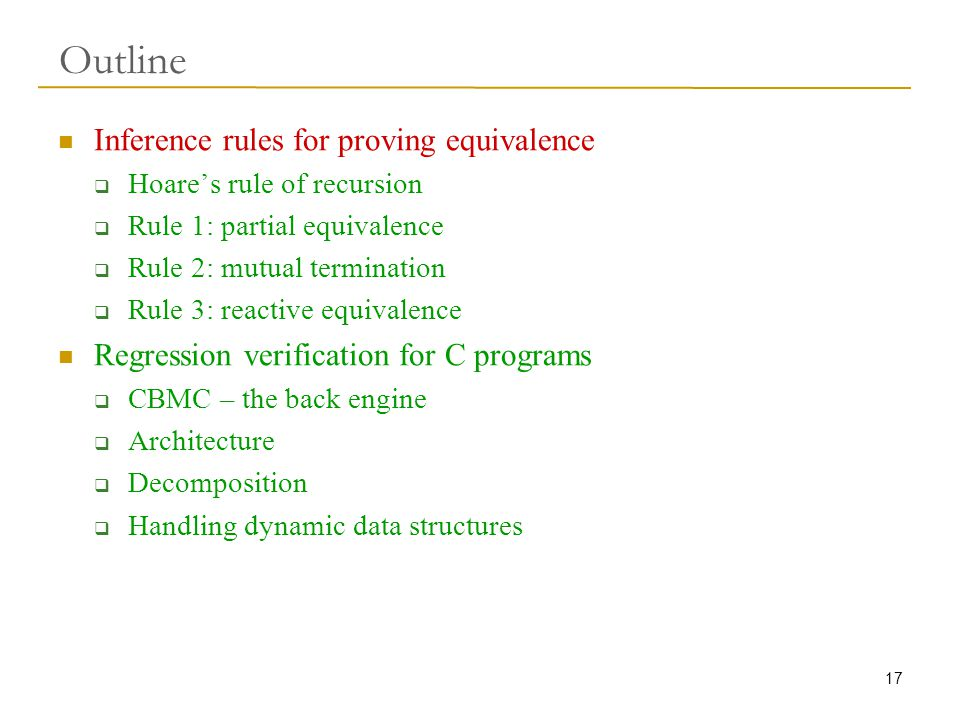 17 Outline Inference rules for proving equivalence  Hoare's rule of recursion  Rule 1: partial equivalence  Rule 2: mutual termination  Rule 3: reactive equivalence Regression verification for C programs  CBMC – the back engine  Architecture  Decomposition  Handling dynamic data structures