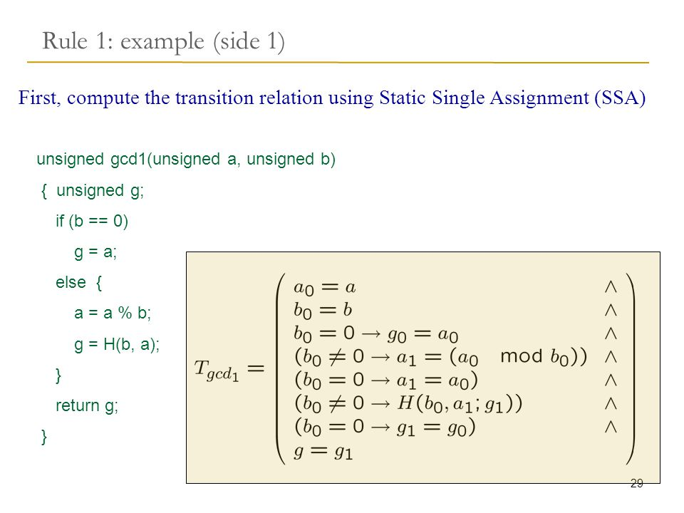 29 Rule 1: example (side 1) First, compute the transition relation using Static Single Assignment (SSA) unsigned gcd1(unsigned a, unsigned b) { unsigned g; if (b == 0) g = a; else { a = a % b; g = H(b, a); } return g; }