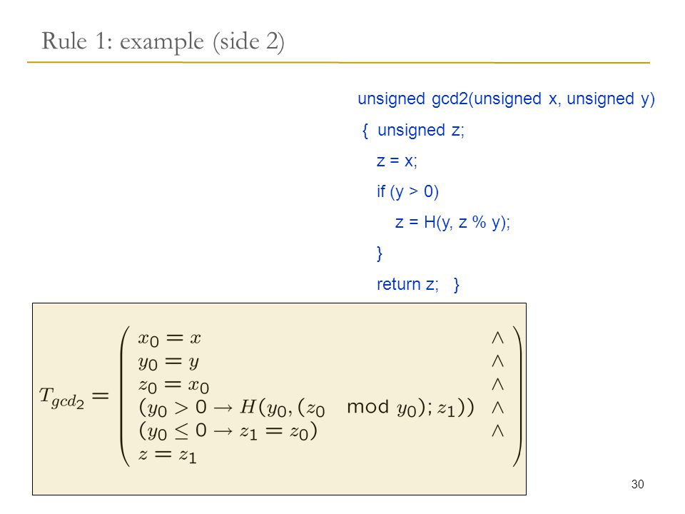30 Rule 1: example (side 2) unsigned gcd2(unsigned x, unsigned y) { unsigned z; z = x; if (y > 0) z = H(y, z % y); } return z; }