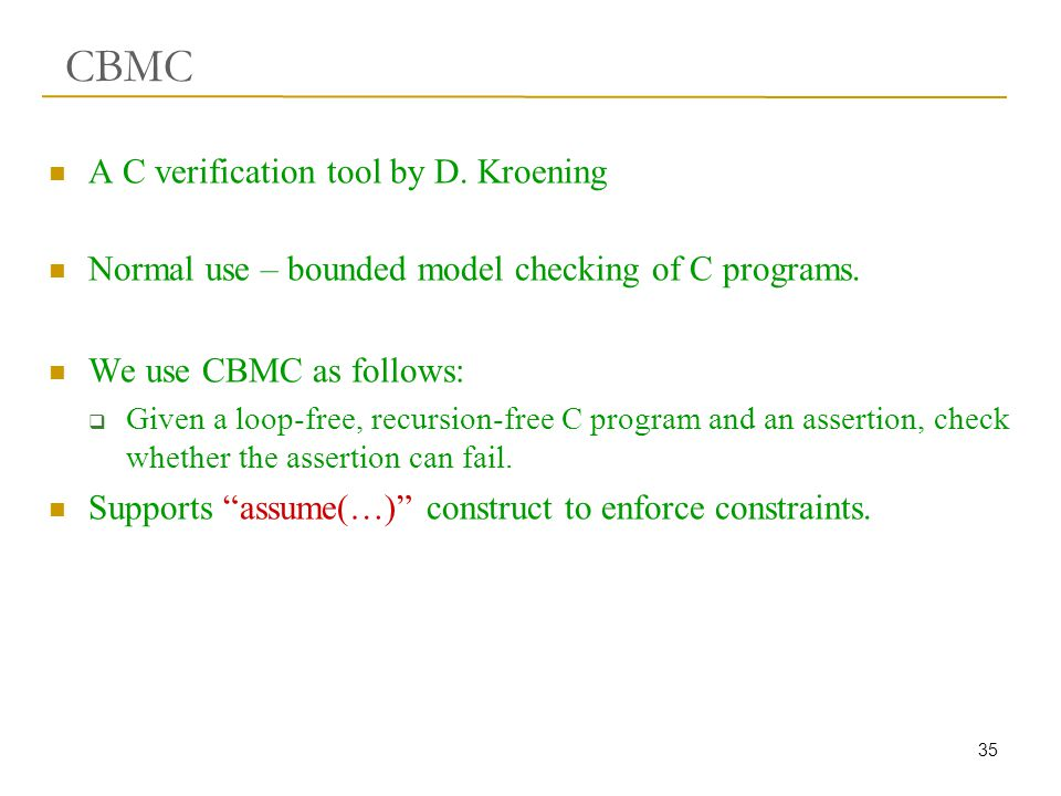 35 CBMC A C verification tool by D. Kroening Normal use – bounded model checking of C programs.