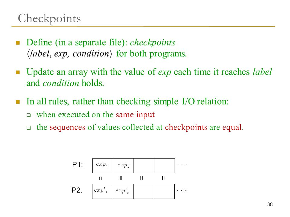 38 Checkpoints Define (in a separate file): checkpoints h label, exp, condition i for both programs.