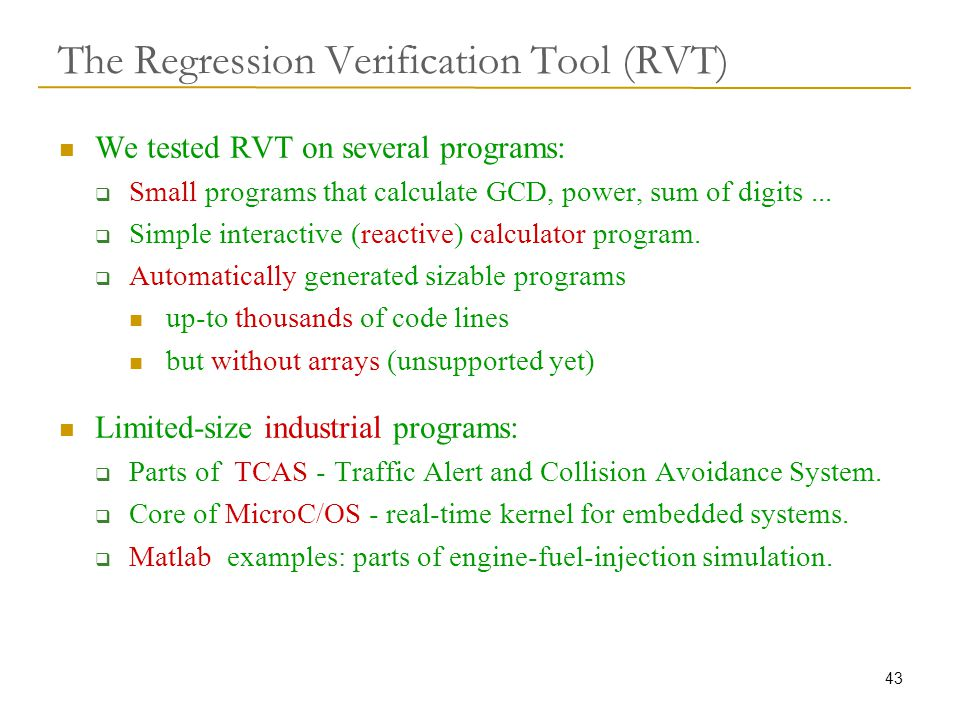 43 The Regression Verification Tool (RVT) We tested RVT on several programs:  Small programs that calculate GCD, power, sum of digits...