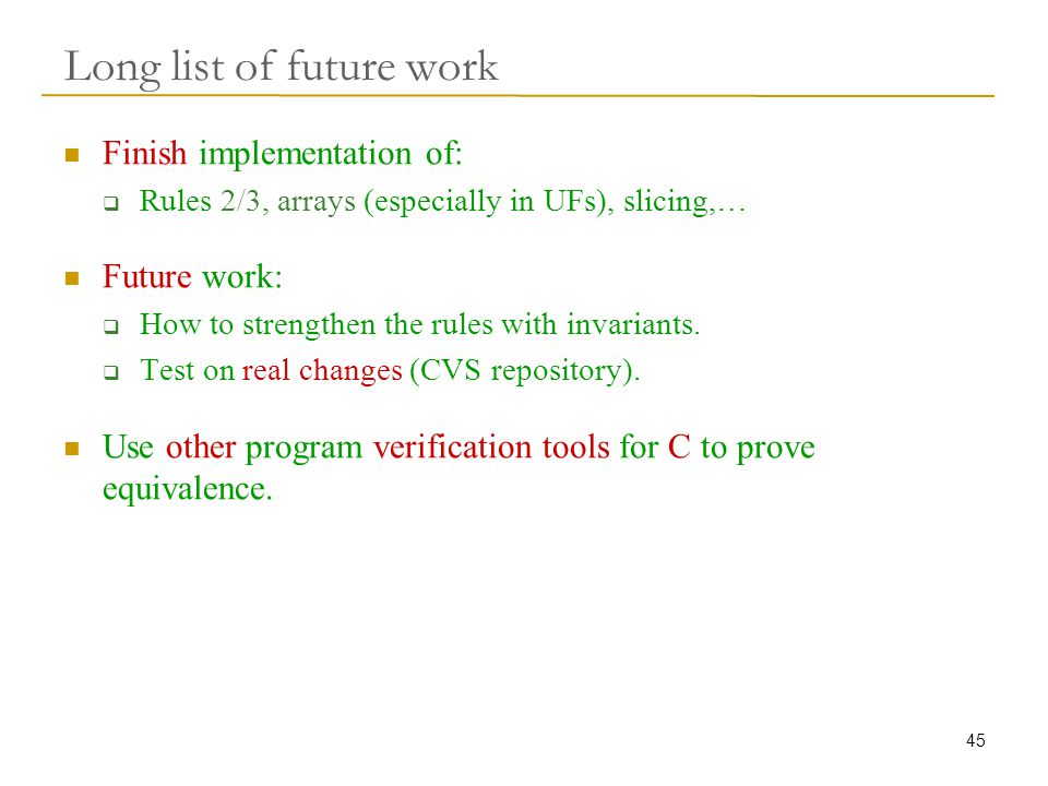 45 Long list of future work Finish implementation of:  Rules 2/3, arrays (especially in UFs), slicing,… Future work:  How to strengthen the rules with invariants.