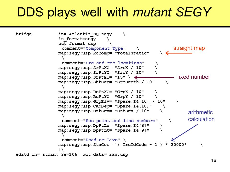 16 DDS plays well with mutant SEGY bridge in= Atlantis_EQ.segy \ in_format=segy \ out_format=usp \ comment= Component Type \ map:segy:usp.RcComp= TotalStatic \ \ comment= Src and rec locations \ map:segy:usp.SrPtXC= SrcX / 10 \ map:segy:usp.SrPtYC= SrcY / 10 \ map:segy:usp.SrPtEl= 15 \ map:segy:usp.ShtDep= SrcDepth / 10 \ \ map:segy:usp.RcPtXC= GrpX / 10 \ map:segy:usp.RcPtYC= GrpY / 10 \ map:segy:usp.GrpElv= Spare.I4[10] / 10 \ map:segy:usp.CabDep= Spare.I4[10] \ map:segy:usp.DstSgn= DstSgn / 10 \ \ comment= Rec point and line numbers \ map:segy:usp.DpPtLn= Spare.I4[8] \ map:segy:usp.DpPtLt= Spare.I4[9] \ \ comment= Dead or Live \ map:segy:usp.StaCor= ( TrcIdCode - 1 ) * 30000 \ |\ editd in= stdin: 3e=106 out_data= raw.usp straight map fixed number arithmetic calculation