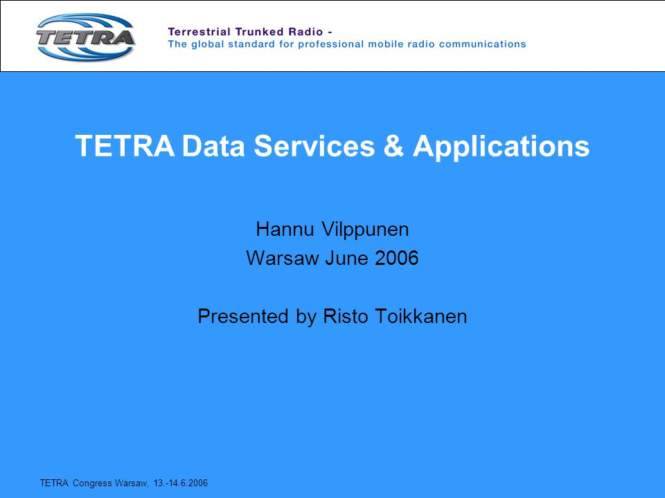 TETRA Congress Warsaw, 13.-14.6.2006 TETRA Data Services & Applications Hannu Vilppunen Warsaw June 2006 Presented by Risto Toikkanen