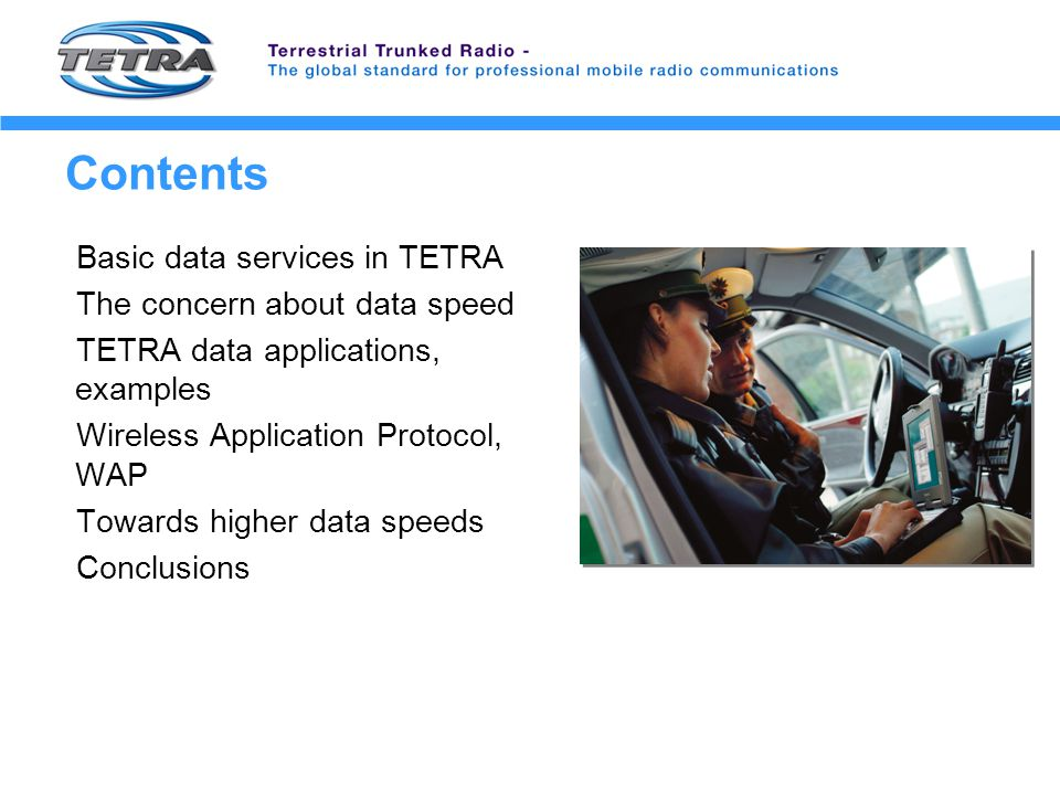 Contents Basic data services in TETRA The concern about data speed TETRA data applications, examples Wireless Application Protocol, WAP Towards higher data speeds Conclusions