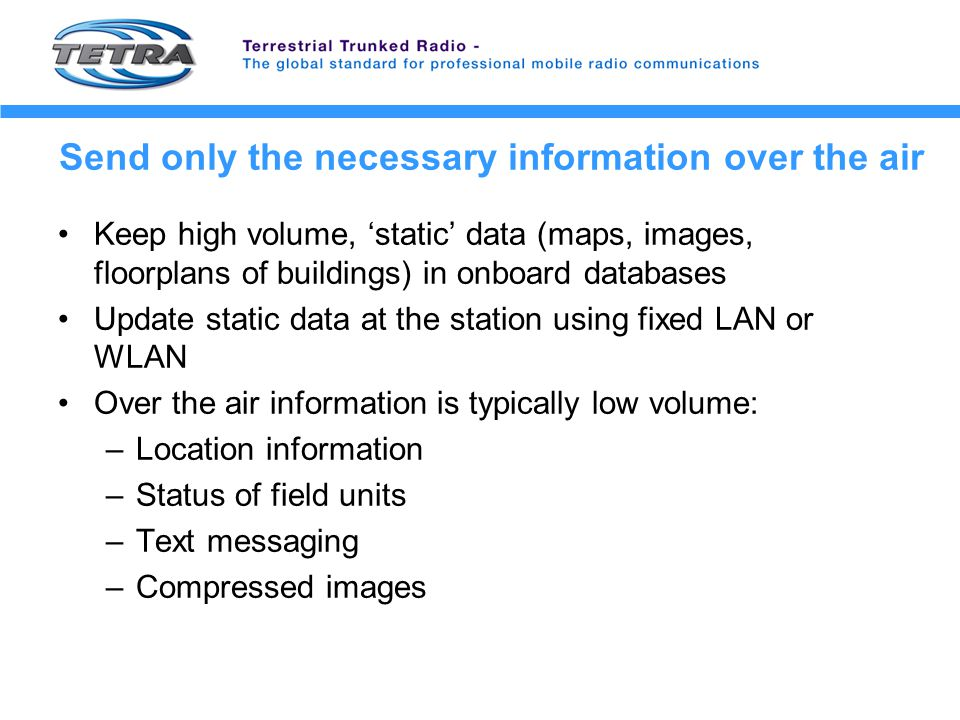Send only the necessary information over the air Keep high volume, 'static' data (maps, images, floorplans of buildings) in onboard databases Update static data at the station using fixed LAN or WLAN Over the air information is typically low volume: –Location information –Status of field units –Text messaging –Compressed images