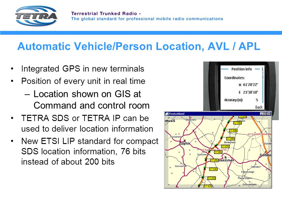 Automatic Vehicle/Person Location, AVL / APL Integrated GPS in new terminals Position of every unit in real time –Location shown on GIS at Command and control room TETRA SDS or TETRA IP can be used to deliver location information New ETSI LIP standard for compact SDS location information, 76 bits instead of about 200 bits